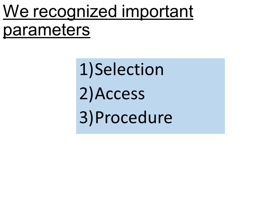 We recognized important parameters 1)Selection 2)Access 3)Procedure