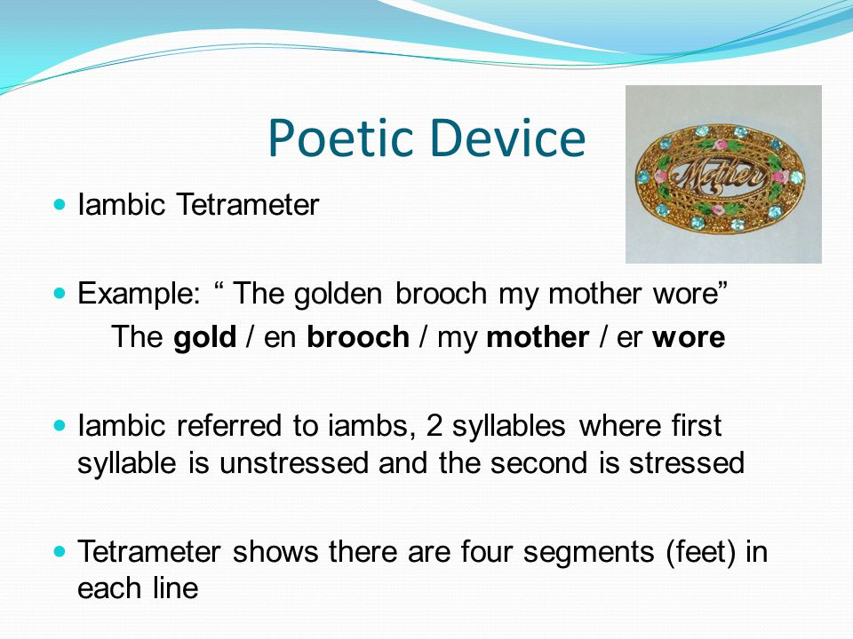 Poetic Device Iambic Tetrameter Example: The golden brooch my mother wore The gold / en brooch / my mother / er wore Iambic referred to iambs, 2 syllables where first syllable is unstressed and the second is stressed Tetrameter shows there are four segments (feet) in each line