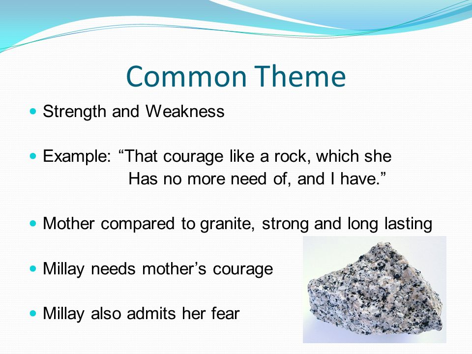 """Common Theme Strength and Weakness Example: """"That courage like a rock, which she Has no more need of, and I have."""" Mother compared to granite, strong"""