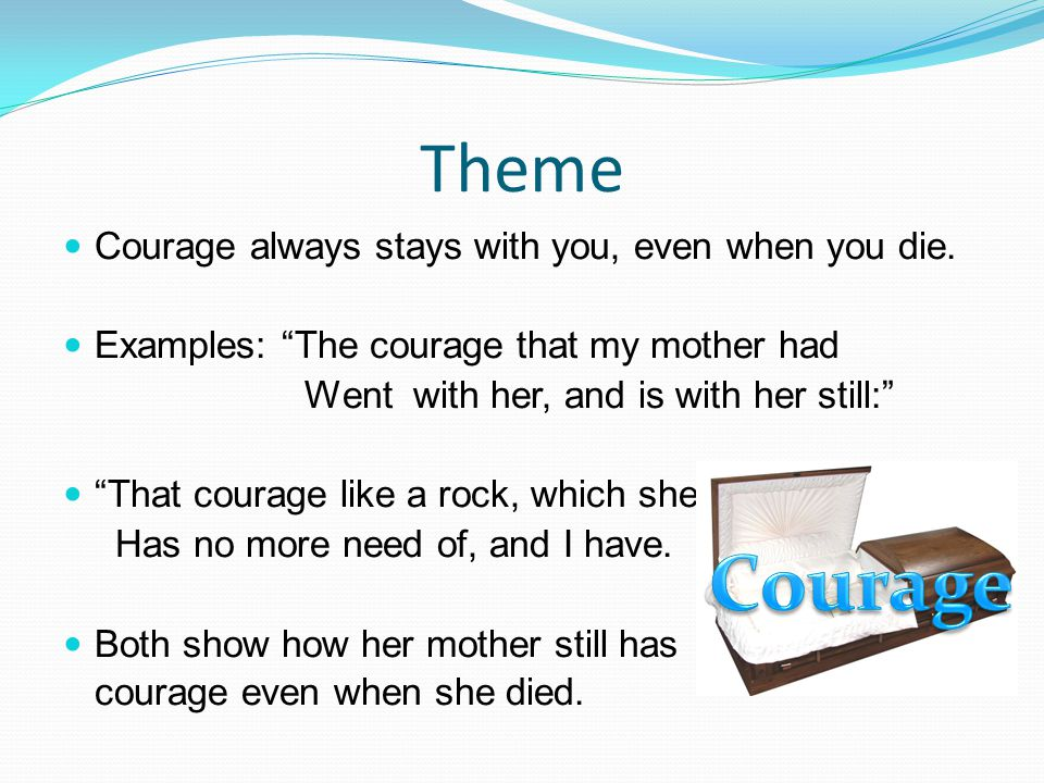"""Theme Courage always stays with you, even when you die. Examples: """"The courage that my mother had Went with her, and is with her still:"""" """"That courage"""
