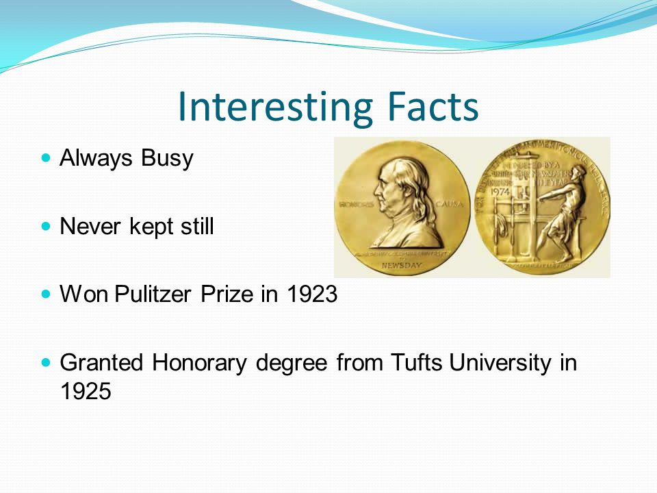 Interesting Facts Always Busy Never kept still Won Pulitzer Prize in 1923 Granted Honorary degree from Tufts University in 1925