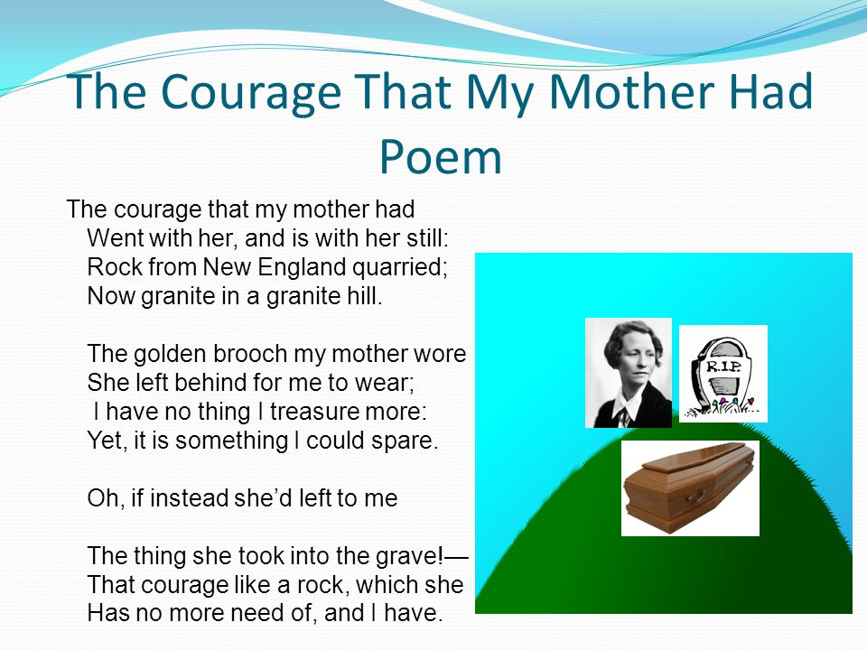 The Courage That My Mother Had Poem The courage that my mother had Went with her, and is with her still: Rock from New England quarried; Now granite i