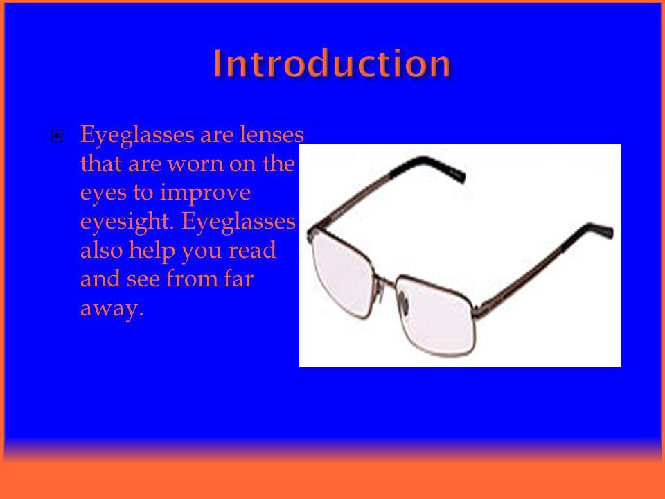  Eyeglasses are lenses that are worn on the eyes to improve eyesight.