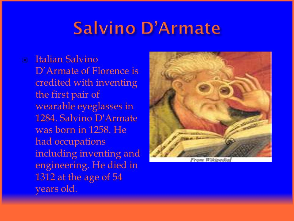  Italian Salvino D'Armate of Florence is credited with inventing the first pair of wearable eyeglasses in 1284.