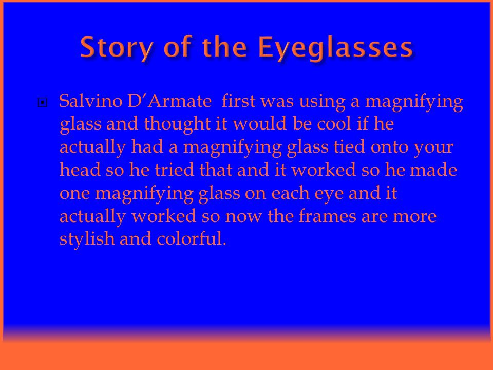  Salvino D'Armate first was using a magnifying glass and thought it would be cool if he actually had a magnifying glass tied onto your head so he tried that and it worked so he made one magnifying glass on each eye and it actually worked so now the frames are more stylish and colorful.