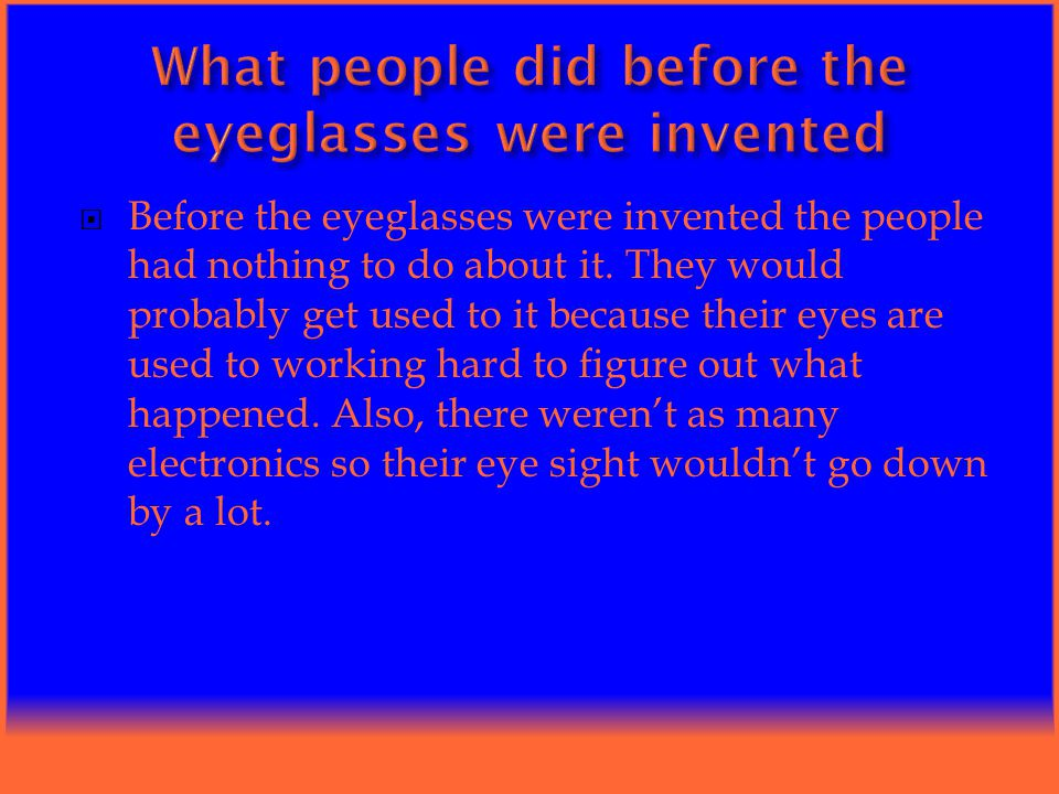  Before the eyeglasses were invented the people had nothing to do about it.