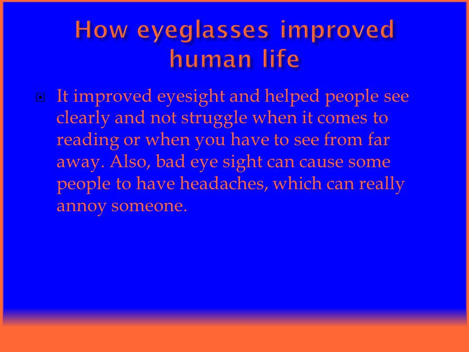  It improved eyesight and helped people see clearly and not struggle when it comes to reading or when you have to see from far away.