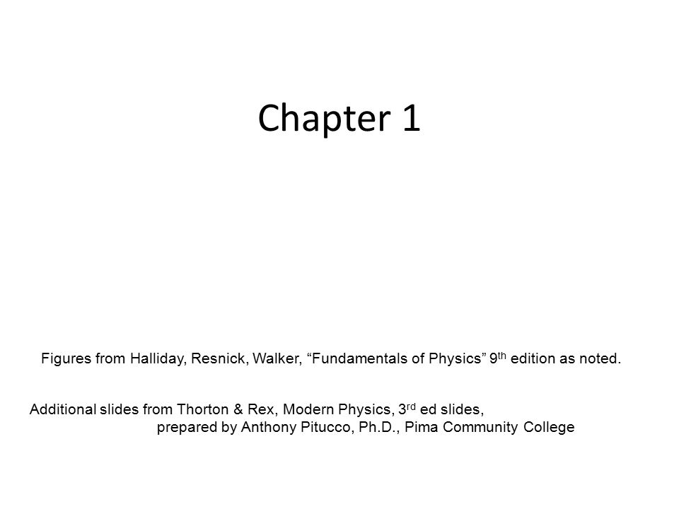 Chapter 1 Additional slides from Thorton & Rex, Modern Physics, 3 rd ed slides, prepared by Anthony Pitucco, Ph.D., Pima Community College Figures from Halliday, Resnick, Walker, Fundamentals of Physics 9 th edition as noted.