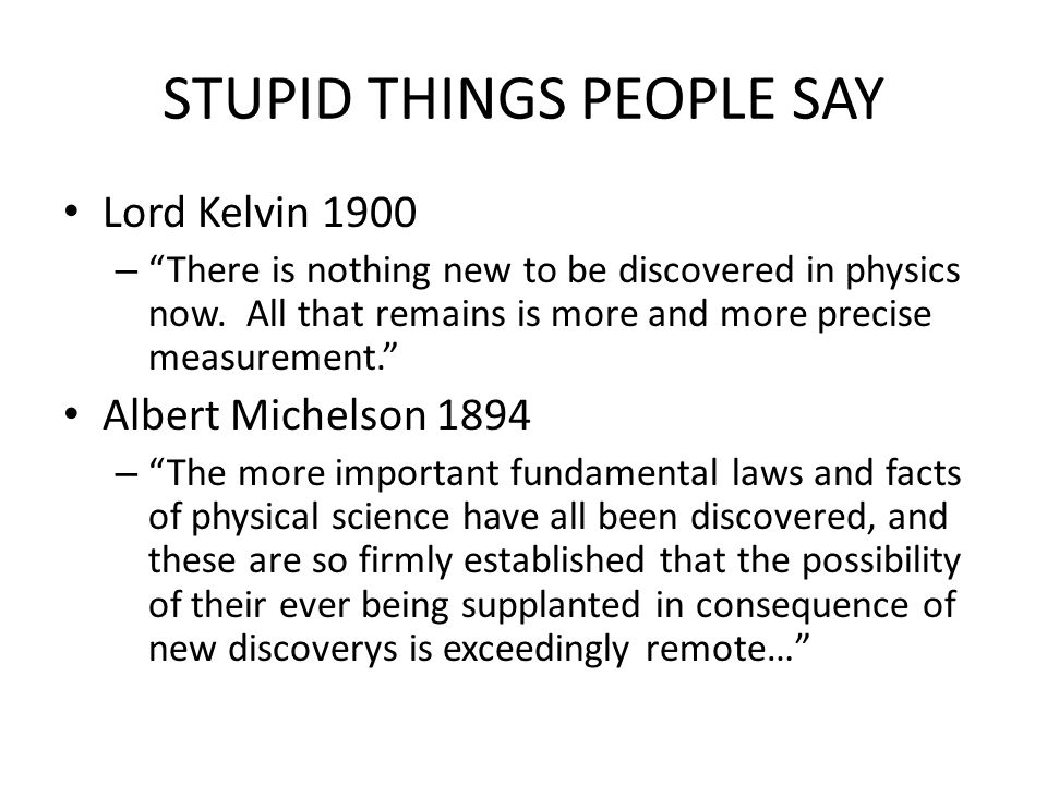 STUPID THINGS PEOPLE SAY Lord Kelvin 1900 – There is nothing new to be discovered in physics now.