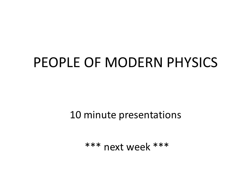 PEOPLE OF MODERN PHYSICS 10 minute presentations *** next week ***