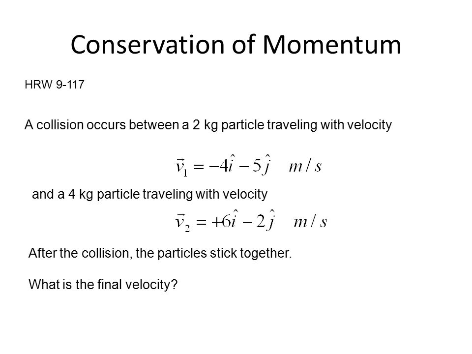 Conservation of Momentum HRW 9-117 A collision occurs between a 2 kg particle traveling with velocity and a 4 kg particle traveling with velocity After the collision, the particles stick together.