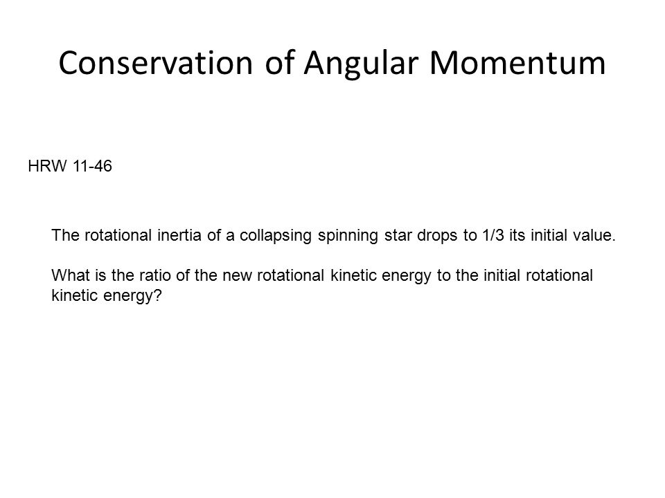 Conservation of Angular Momentum HRW 11-46 The rotational inertia of a collapsing spinning star drops to 1/3 its initial value.
