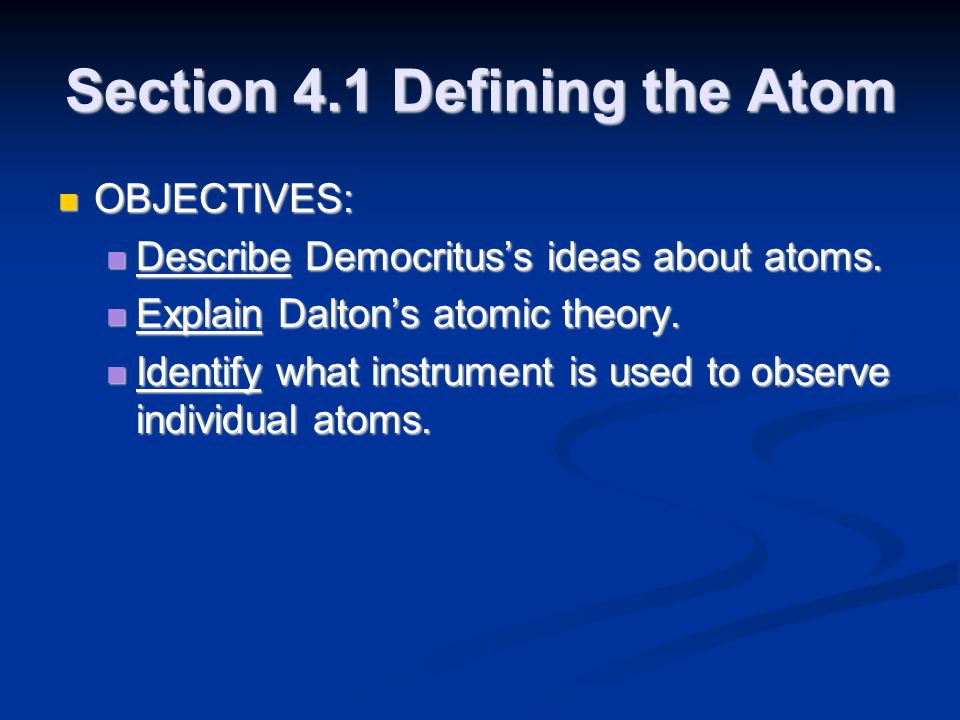 Section 4.1 Defining the Atom OBJECTIVES: OBJECTIVES: Describe Democritus's ideas about atoms. Describe Democritus's ideas about atoms. Explain Dalton