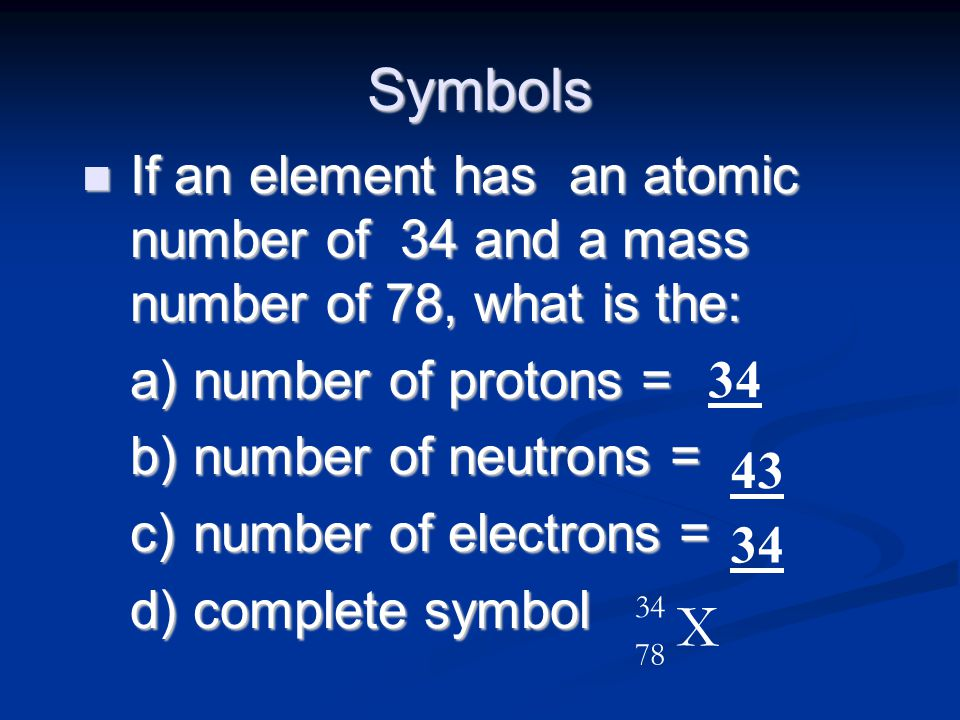 Symbols n If an element has an atomic number of 34 and a mass number of 78, what is the: a) number of protons = b) number of neutrons = c) number of e