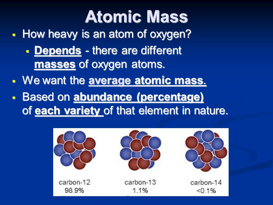 Atomic Mass  How heavy is an atom of oxygen?  Depends - there are different masses of oxygen atoms.  We want the average atomic mass.  Based on ab