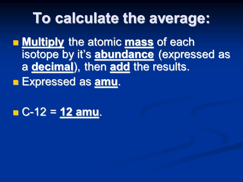 To calculate the average: Multiply the atomic mass of each isotope by it's abundance (expressed as a decimal), then add the results. Multiply the atom