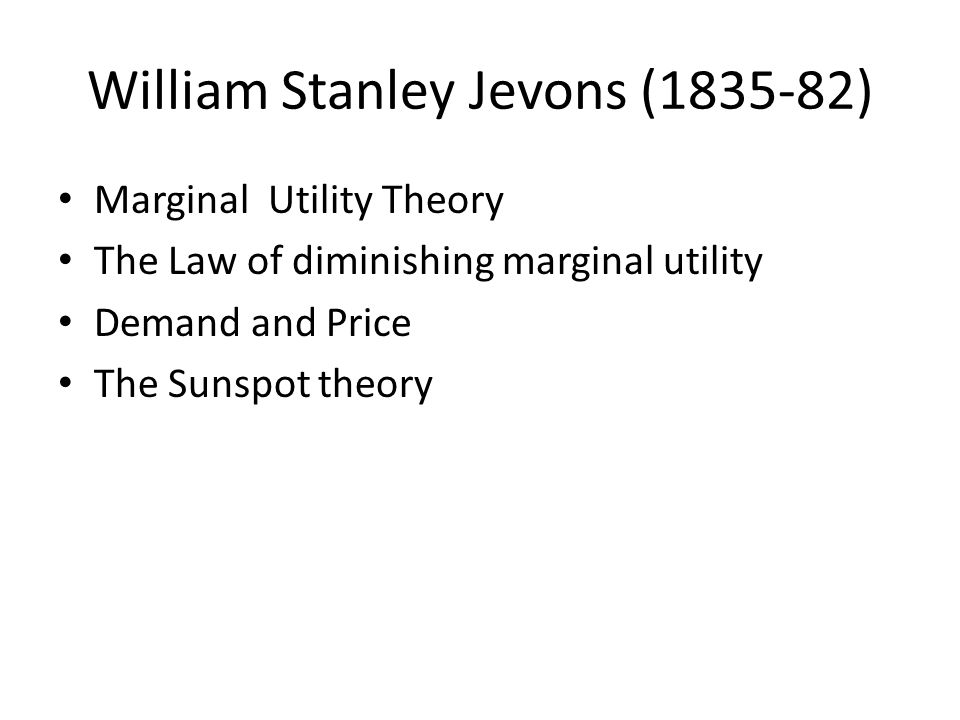 William Stanley Jevons (1835-82) Marginal Utility Theory The Law of diminishing marginal utility Demand and Price The Sunspot theory