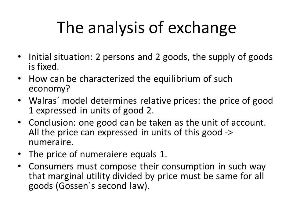 The analysis of exchange Initial situation: 2 persons and 2 goods, the supply of goods is fixed. How can be characterized the equilibrium of such econ