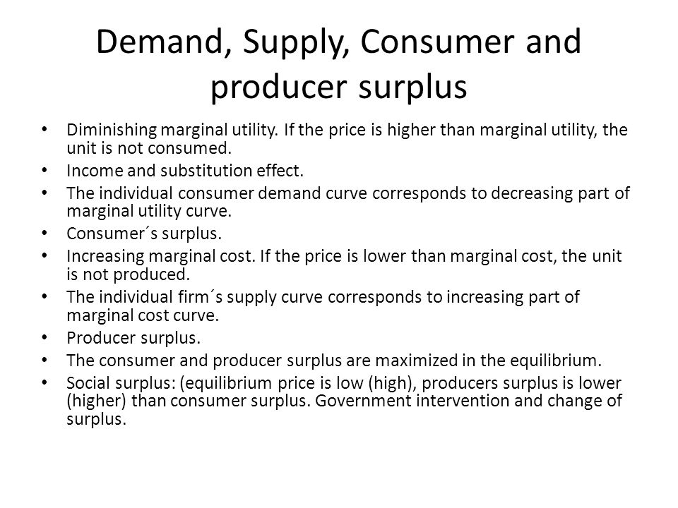 Demand, Supply, Consumer and producer surplus Diminishing marginal utility. If the price is higher than marginal utility, the unit is not consumed. In