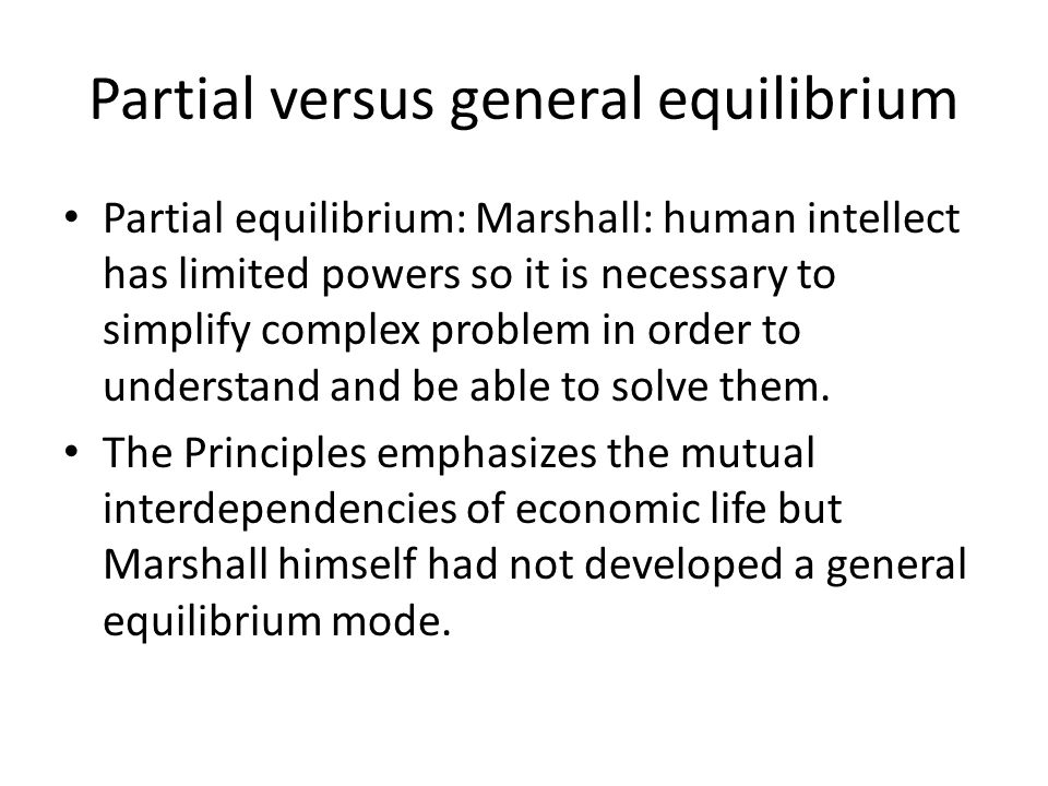 Partial versus general equilibrium Partial equilibrium: Marshall: human intellect has limited powers so it is necessary to simplify complex problem in