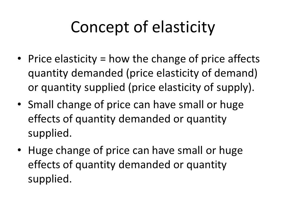 Concept of elasticity Price elasticity = how the change of price affects quantity demanded (price elasticity of demand) or quantity supplied (price el
