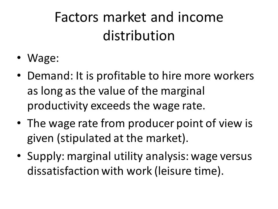 Factors market and income distribution Wage: Demand: It is profitable to hire more workers as long as the value of the marginal productivity exceeds t