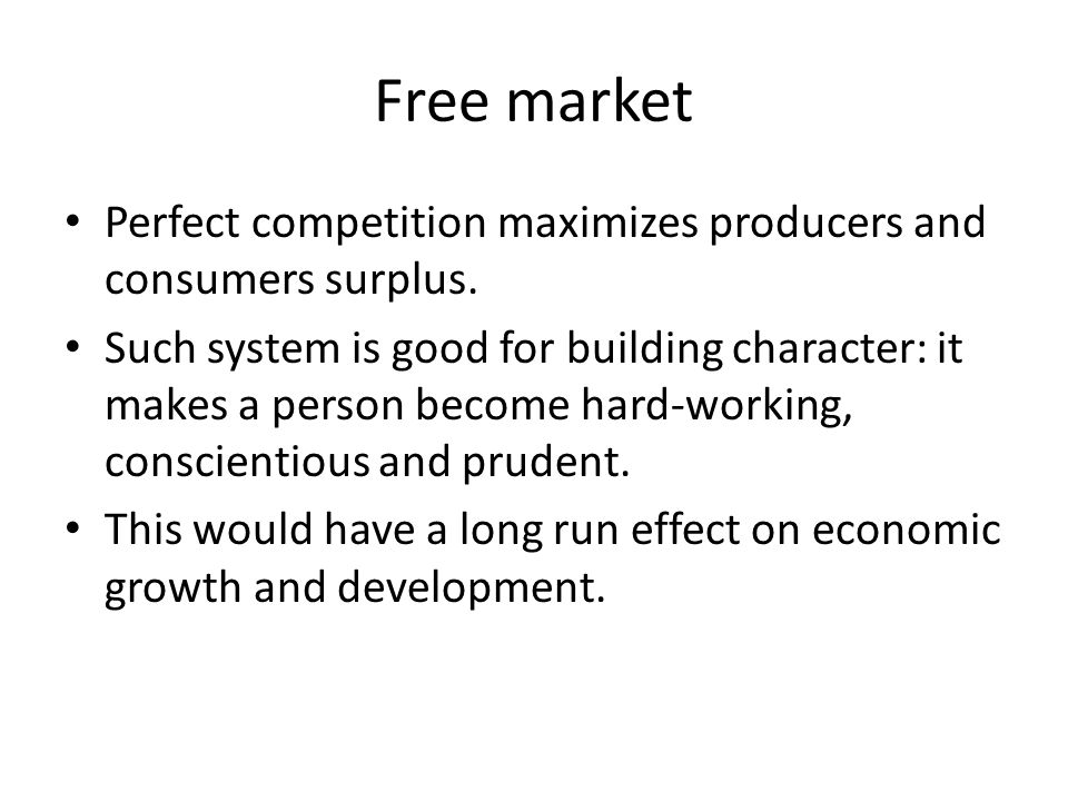 Free market Perfect competition maximizes producers and consumers surplus. Such system is good for building character: it makes a person become hard-w