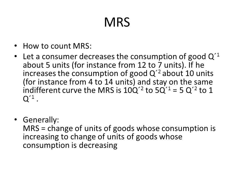 MRS How to count MRS: Let a consumer decreases the consumption of good Q´ 1 about 5 units (for instance from 12 to 7 units). If he increases the consu