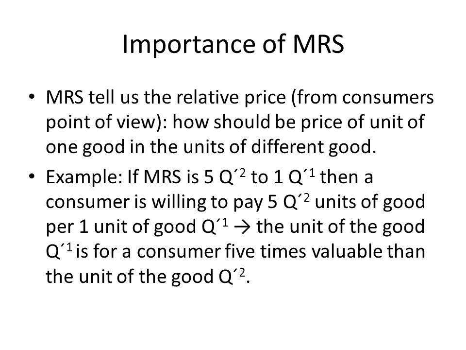 Importance of MRS MRS tell us the relative price (from consumers point of view): how should be price of unit of one good in the units of different goo