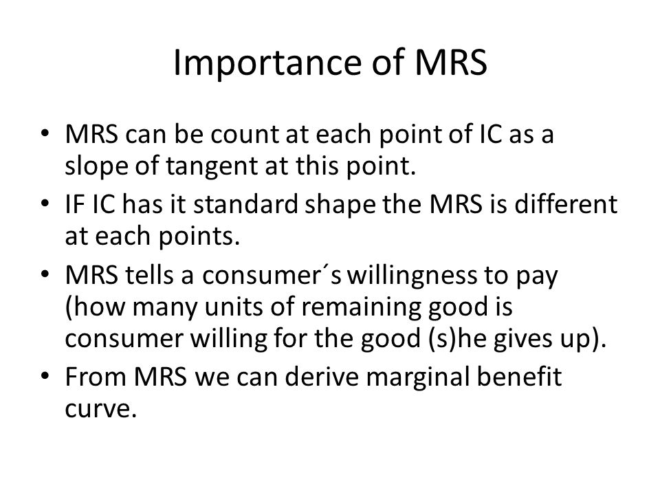 Importance of MRS MRS can be count at each point of IC as a slope of tangent at this point. IF IC has it standard shape the MRS is different at each p