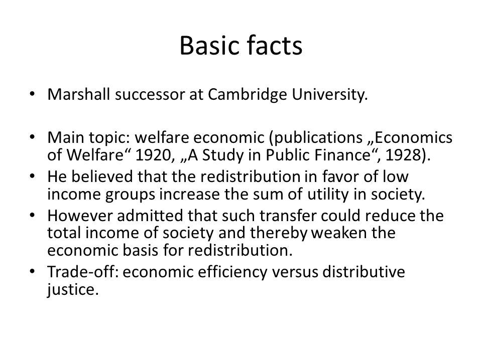 "Basic facts Marshall successor at Cambridge University. Main topic: welfare economic (publications ""Economics of Welfare"" 1920, ""A Study in Public Fin"