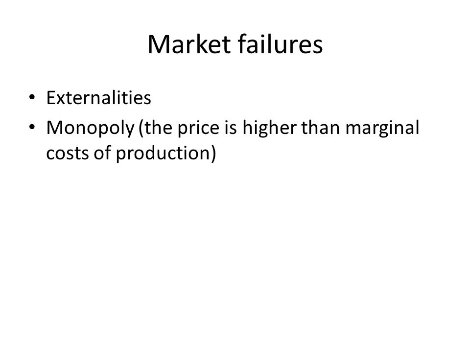 Market failures Externalities Monopoly (the price is higher than marginal costs of production)