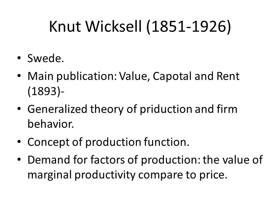 Knut Wicksell (1851-1926) Swede. Main publication: Value, Capotal and Rent (1893)- Generalized theory of priduction and firm behavior. Concept of prod