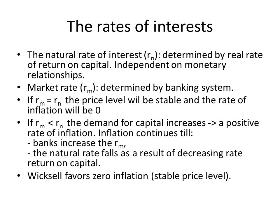 The rates of interests The natural rate of interest (r n ): determined by real rate of return on capital. Independent on monetary relationships. Marke