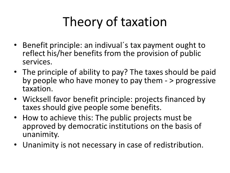Theory of taxation Benefit principle: an indivual´s tax payment ought to reflect his/her benefits from the provision of public services. The principle