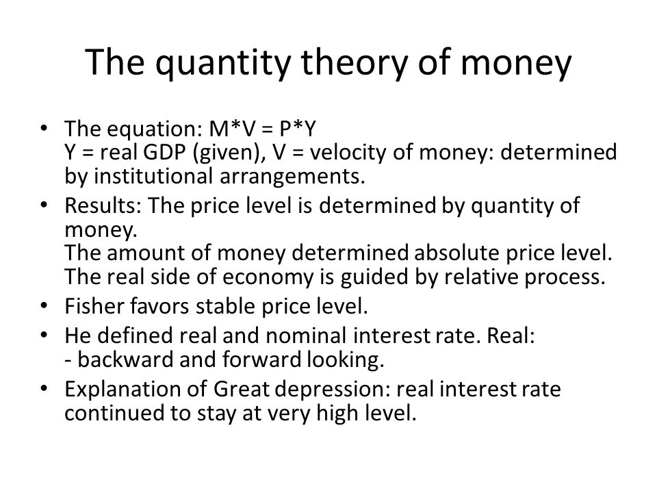 The quantity theory of money The equation: M*V = P*Y Y = real GDP (given), V = velocity of money: determined by institutional arrangements. Results: T
