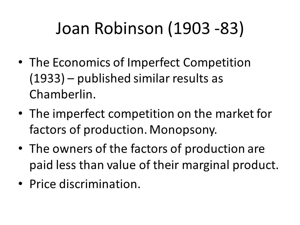 Joan Robinson (1903 -83) The Economics of Imperfect Competition (1933) – published similar results as Chamberlin. The imperfect competition on the mar