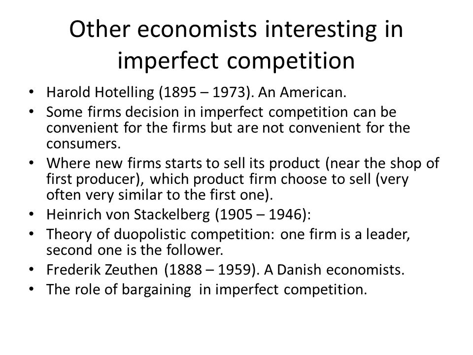 Other economists interesting in imperfect competition Harold Hotelling (1895 – 1973). An American. Some firms decision in imperfect competition can be