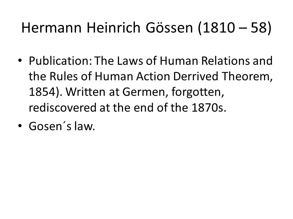 Hermann Heinrich Gössen (1810 – 58) Publication: The Laws of Human Relations and the Rules of Human Action Derrived Theorem, 1854). Written at Germen,