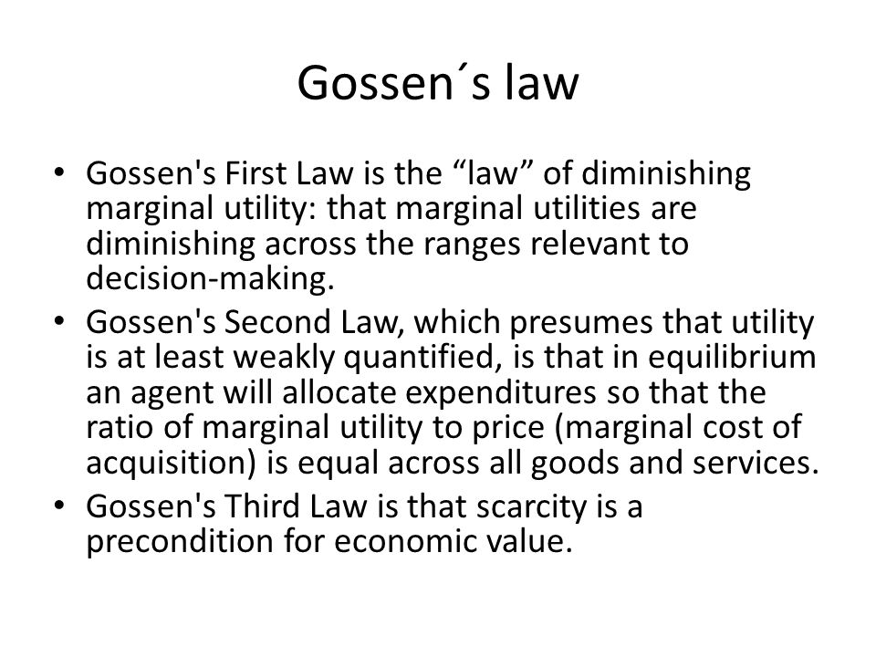 """Gossen´s law Gossen's First Law is the """"law"""" of diminishing marginal utility: that marginal utilities are diminishing across the ranges relevant to de"""