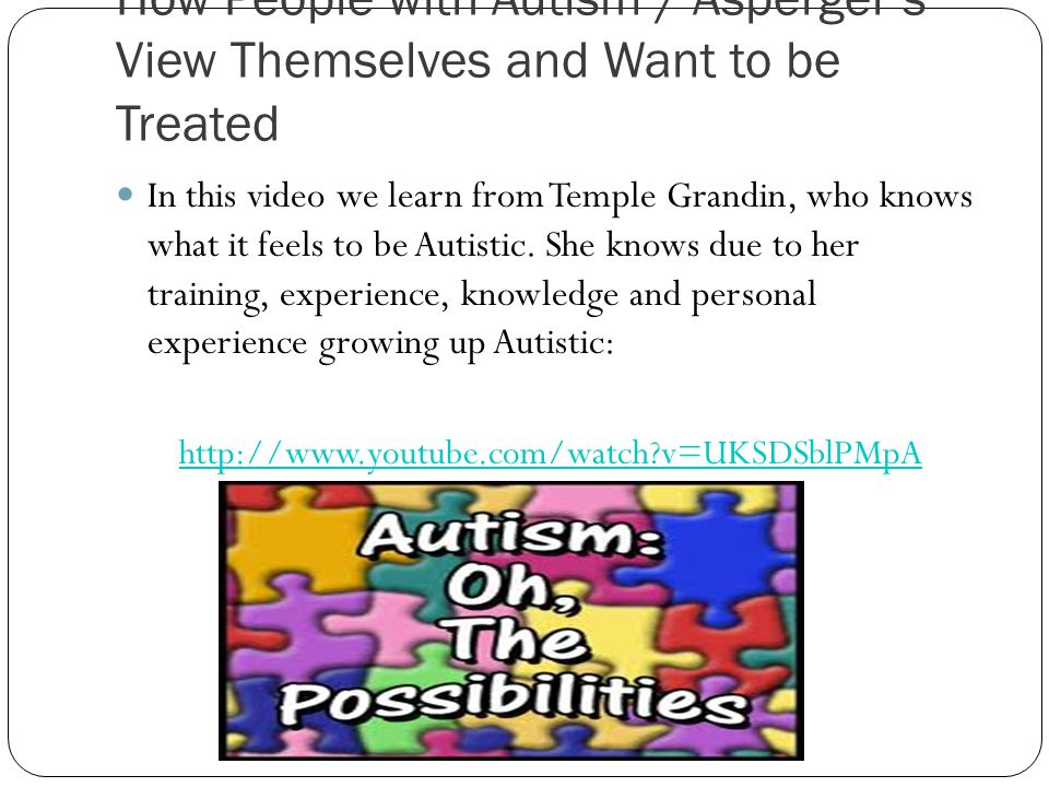How People with Autism / Asperger's View Themselves and Want to be Treated In this video we learn from Temple Grandin, who knows what it feels to be Autistic.