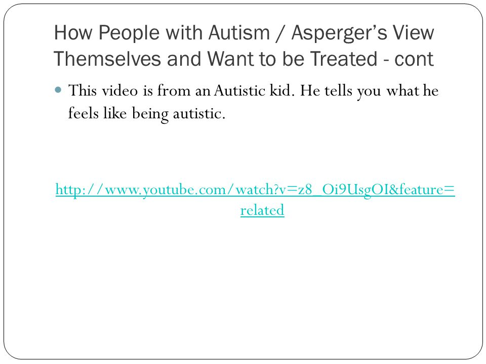 How People with Autism / Asperger's View Themselves and Want to be Treated - cont This video is from an Autistic kid.