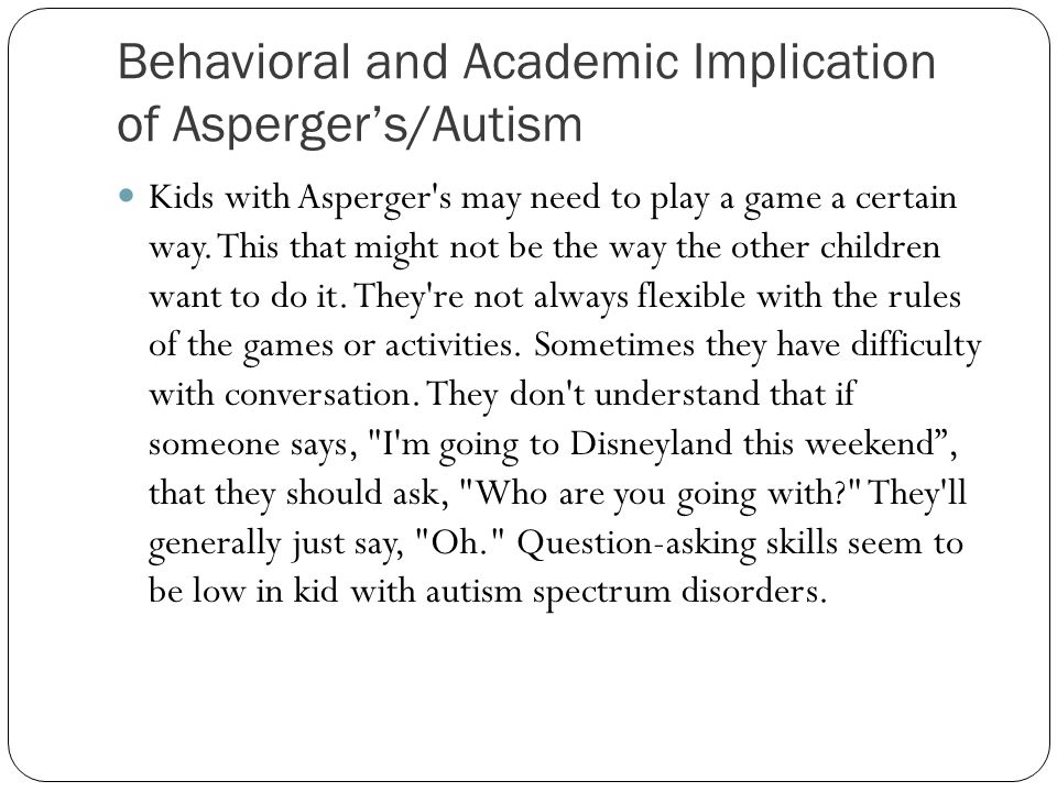Behavioral and Academic Implication of Asperger's/Autism Kids with Asperger s may need to play a game a certain way.