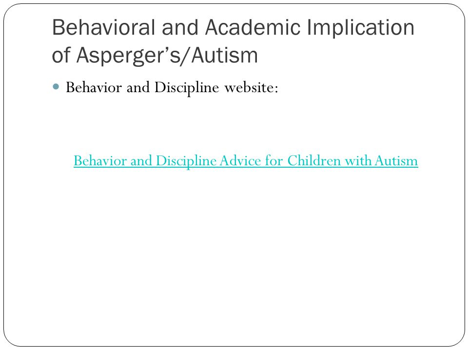 Behavioral and Academic Implication of Asperger's/Autism Behavior and Discipline website: Behavior and Discipline Advice for Children with Autism