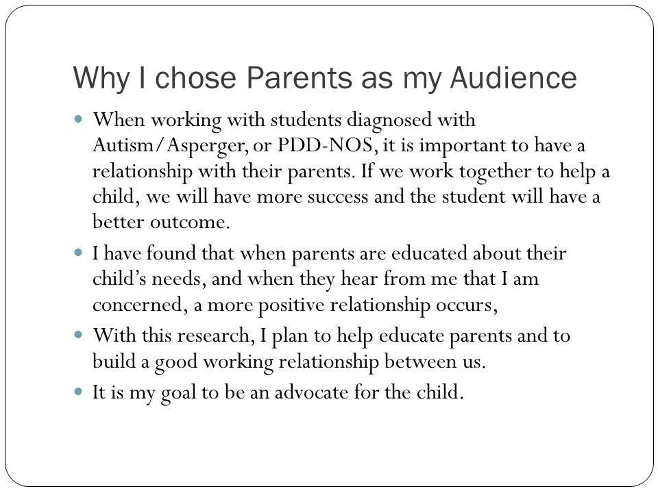 Why I chose Parents as my Audience When working with students diagnosed with Autism/Asperger, or PDD-NOS, it is important to have a relationship with their parents.