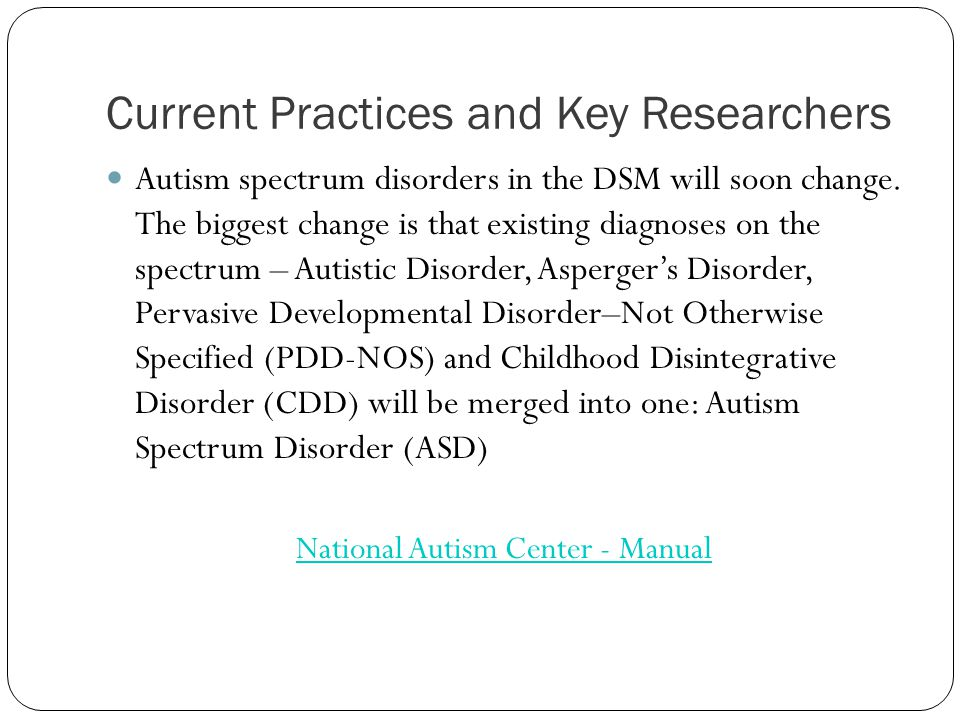 Current Practices and Key Researchers Autism spectrum disorders in the DSM will soon change.