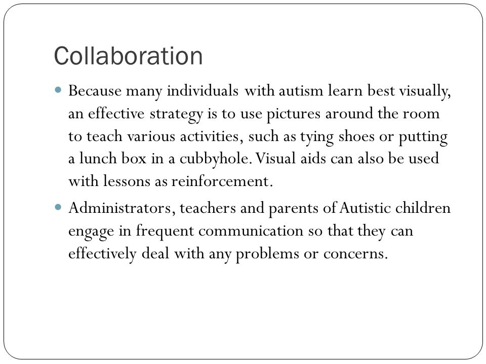 Collaboration Because many individuals with autism learn best visually, an effective strategy is to use pictures around the room to teach various activities, such as tying shoes or putting a lunch box in a cubbyhole.
