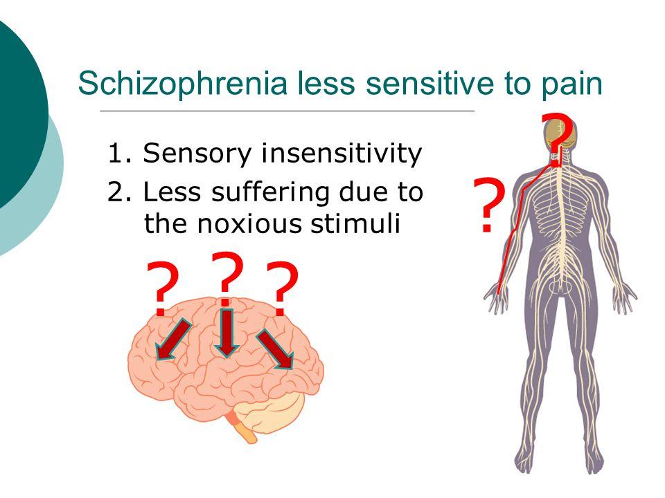 Schizophrenia less sensitive to pain 1. Sensory insensitivity 2.