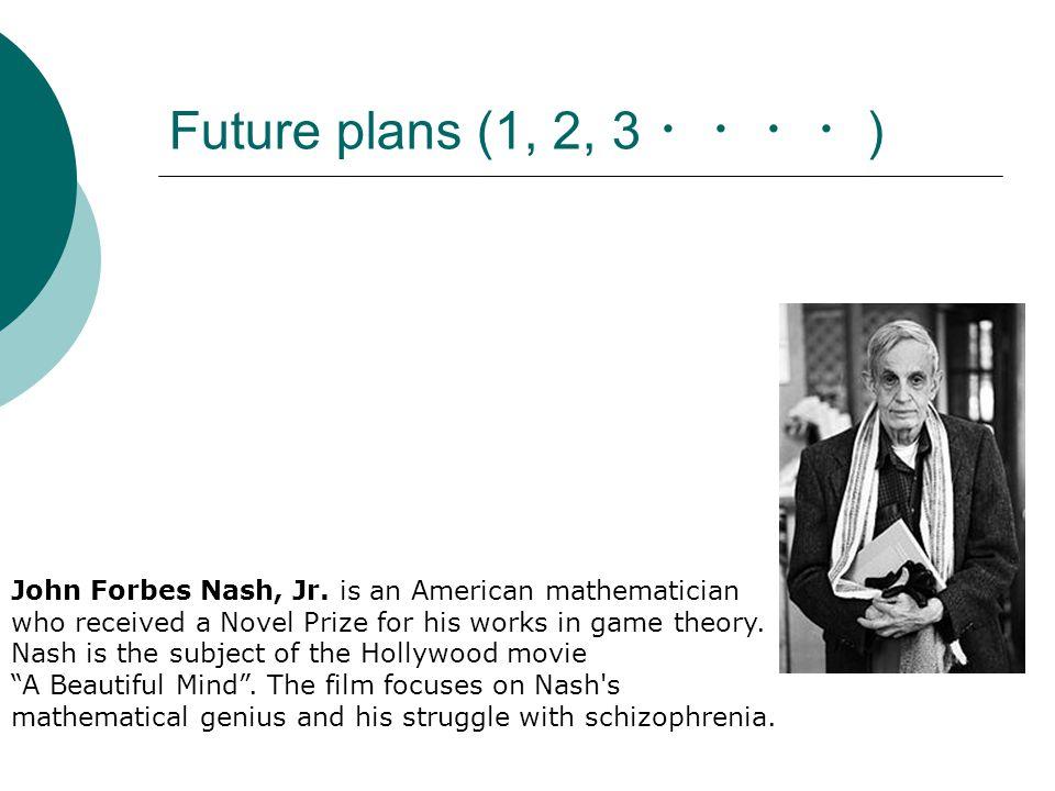 Future plans (1, 2, 3 ・・・・ ) John Forbes Nash, Jr.