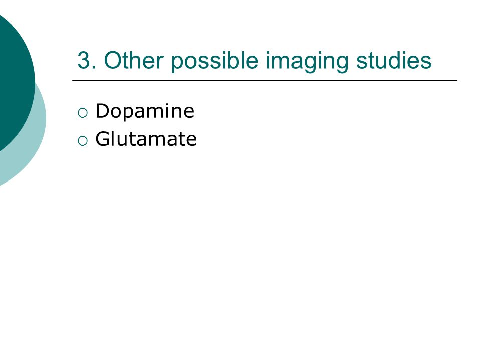 3. Other possible imaging studies  Dopamine  Glutamate